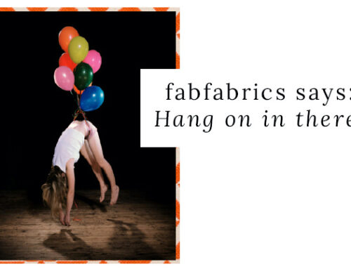 Fabfabrics says: Hang on in there!